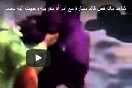 بالفيديو.. رد فعل قائد سيارة على سباب امرأة مغربية
